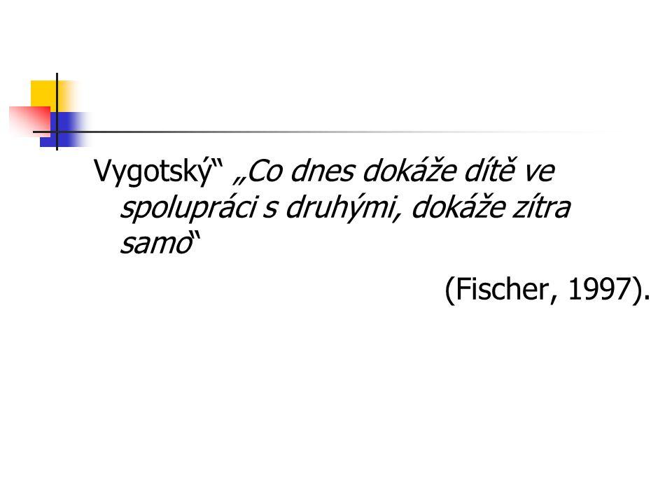 """Vygotský"""" """"Co dnes dokáže dítě ve spolupráci s druhými, dokáže zítra samo"""" (Fischer, 1997)."""