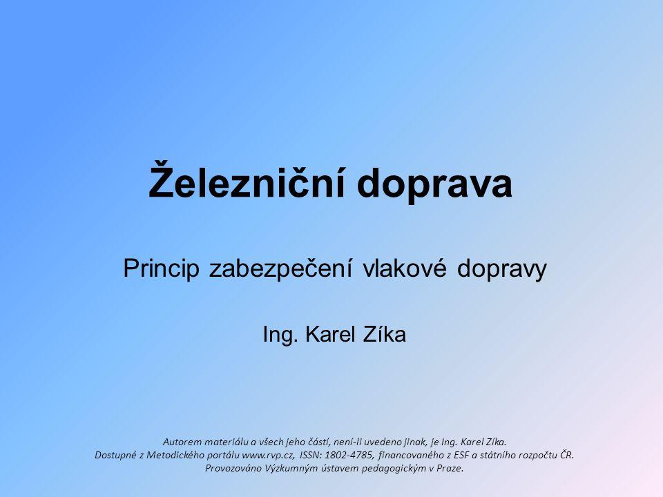 Železniční doprava Princip zabezpečení vlakové dopravy Ing. Karel Zíka Autorem materiálu a všech jeho částí, není-li uvedeno jinak, je Ing. Karel Zíka