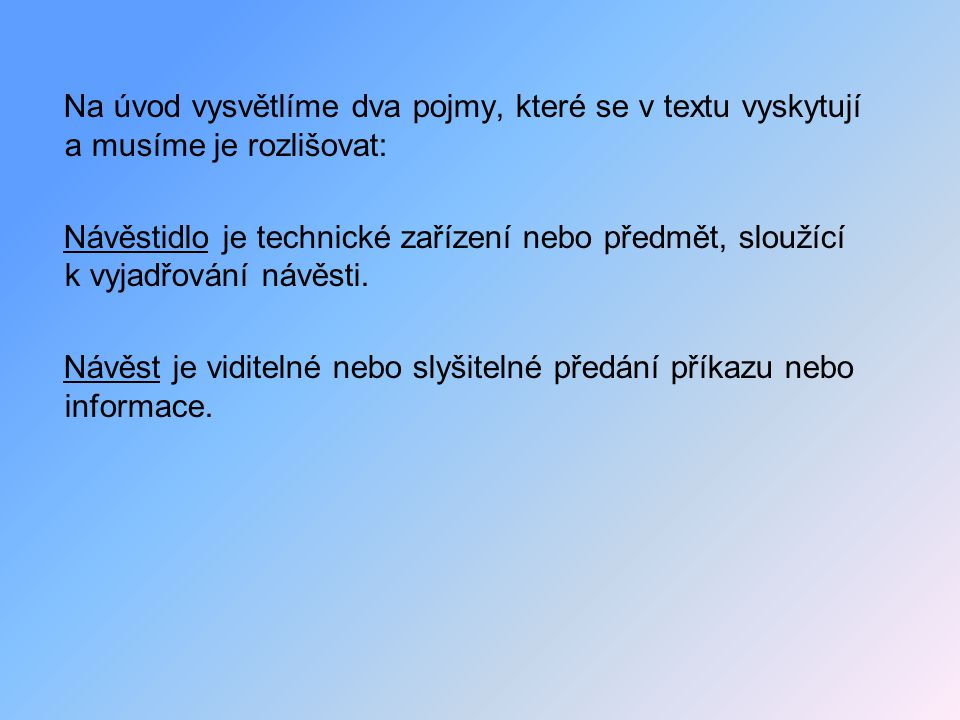 Na úvod vysvětlíme dva pojmy, které se v textu vyskytují a musíme je rozlišovat: Návěstidlo je technické zařízení nebo předmět, sloužící k vyjadřování