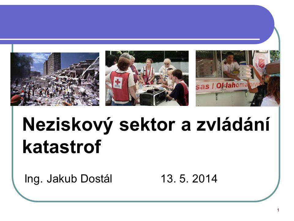 Neziskový sektor a zvládání katastrof Ing. Jakub Dostál 13. 5. 2014 1