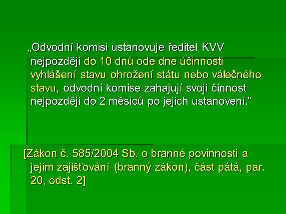 """""""Odvodní komisi ustanovuje ředitel KVV nejpozději do 10 dnů ode dne účinnosti vyhlášení stavu ohrožení státu nebo válečného stavu, odvodní komise zahajují svoji činnost nejpozději do 2 měsíců po jejich ustanovení. """"Odvodní komisi ustanovuje ředitel KVV nejpozději do 10 dnů ode dne účinnosti vyhlášení stavu ohrožení státu nebo válečného stavu, odvodní komise zahajují svoji činnost nejpozději do 2 měsíců po jejich ustanovení. [Zákon č."""