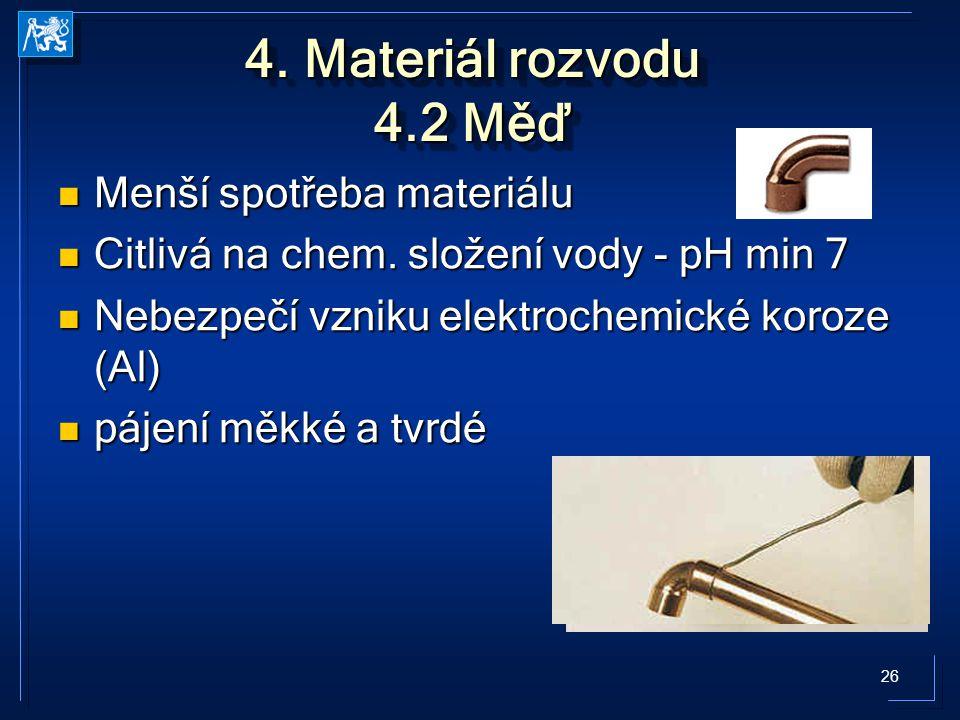 26 4. Materiál rozvodu 4.2 Měď Menší spotřeba materiálu Menší spotřeba materiálu Citlivá na chem. složení vody - pH min 7 Citlivá na chem. složení vod