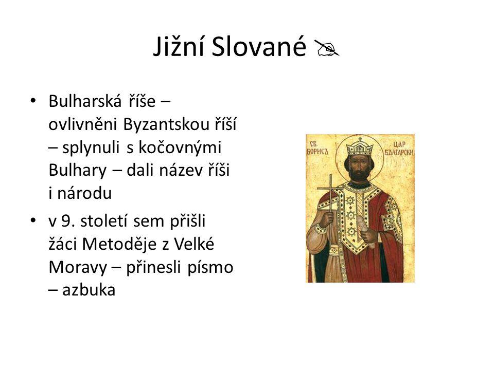 Jižní Slované  Bulharská říše – ovlivněni Byzantskou říší – splynuli s kočovnými Bulhary – dali název říši i národu v 9. století sem přišli žáci Meto
