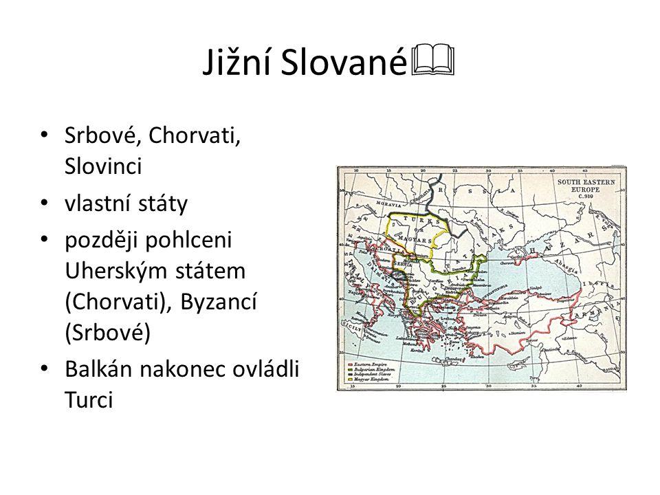 Jižní Slované  Srbové, Chorvati, Slovinci vlastní státy později pohlceni Uherským státem (Chorvati), Byzancí (Srbové) Balkán nakonec ovládli Turci