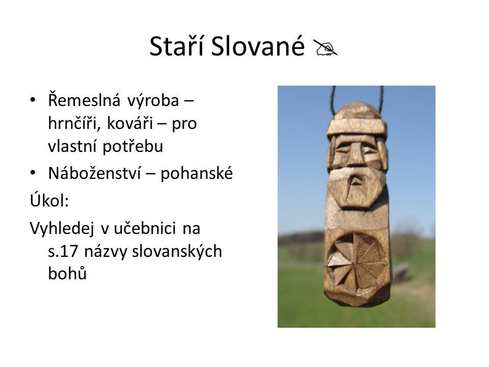 Staří Slované  Řemeslná výroba – hrnčíři, kováři – pro vlastní potřebu Náboženství – pohanské Úkol: Vyhledej v učebnici na s.17 názvy slovanských boh