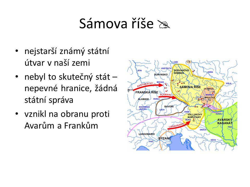 Sámova říše  nejstarší známý státní útvar v naší zemi nebyl to skutečný stát – nepevné hranice, žádná státní správa vznikl na obranu proti Avarům a F