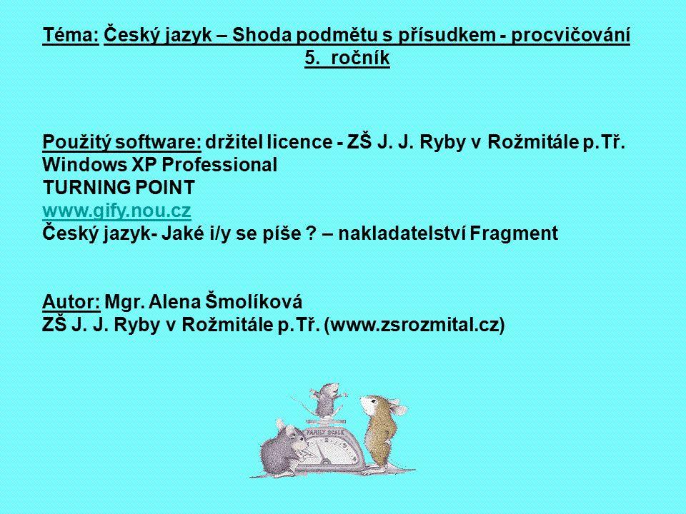 Téma: Český jazyk – Shoda podmětu s přísudkem - procvičování 5. ročník Použitý software: držitel licence - ZŠ J. J. Ryby v Rožmitále p.Tř. Windows XP