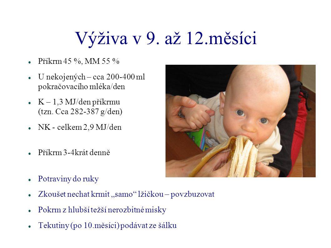 Výživa v 9. až 12.měsíci Příkrm 45 %, MM 55 % U nekojených – cca 200-400 ml pokračovacího mléka/den K – 1,3 MJ/den příkrmu (tzn. Cca 282-387 g/den) NK