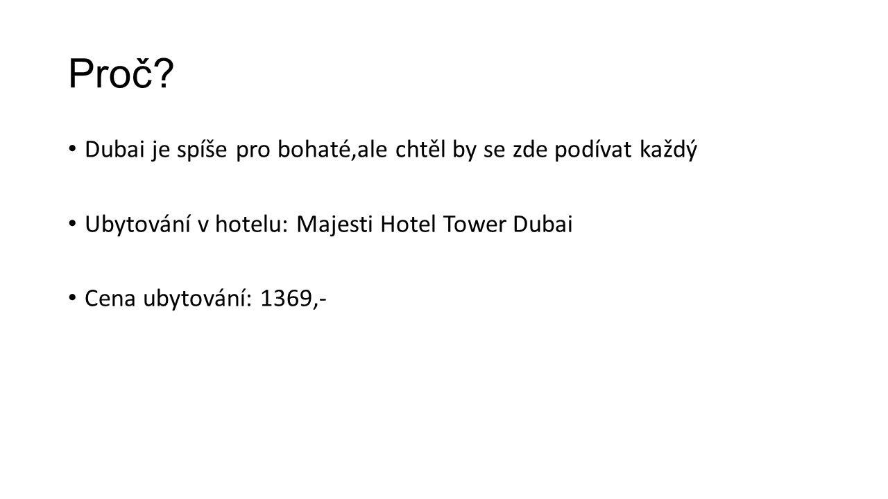 Proč? Dubai je spíše pro bohaté,ale chtěl by se zde podívat každý Ubytování v hotelu: Majesti Hotel Tower Dubai Cena ubytování: 1369,-