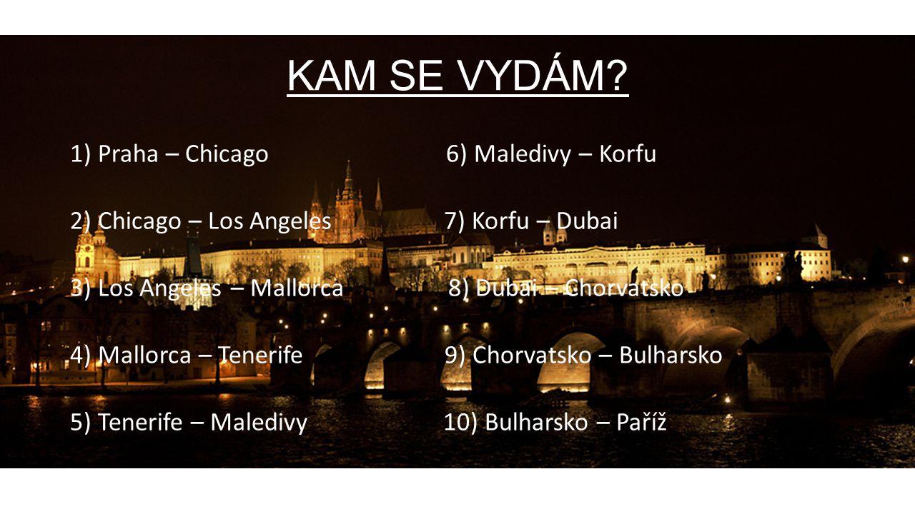 KAM SE VYDÁM? 1) Praha – Chicago 6) Maledivy – Korfu 2) Chicago – Los Angeles 7) Korfu – Dubai 3) Los Angeles – Mallorca 8) Dubai – Chorvatsko 4) Mall