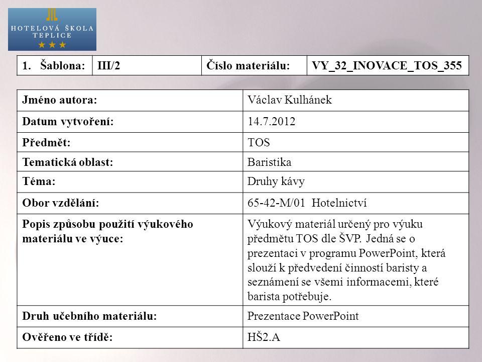 Jméno autora:Václav Kulhánek Datum vytvoření:14.7.2012 Předmět:TOS Tematická oblast:Baristika Téma:Druhy kávy Obor vzdělání:65-42-M/01 Hotelnictví Pop