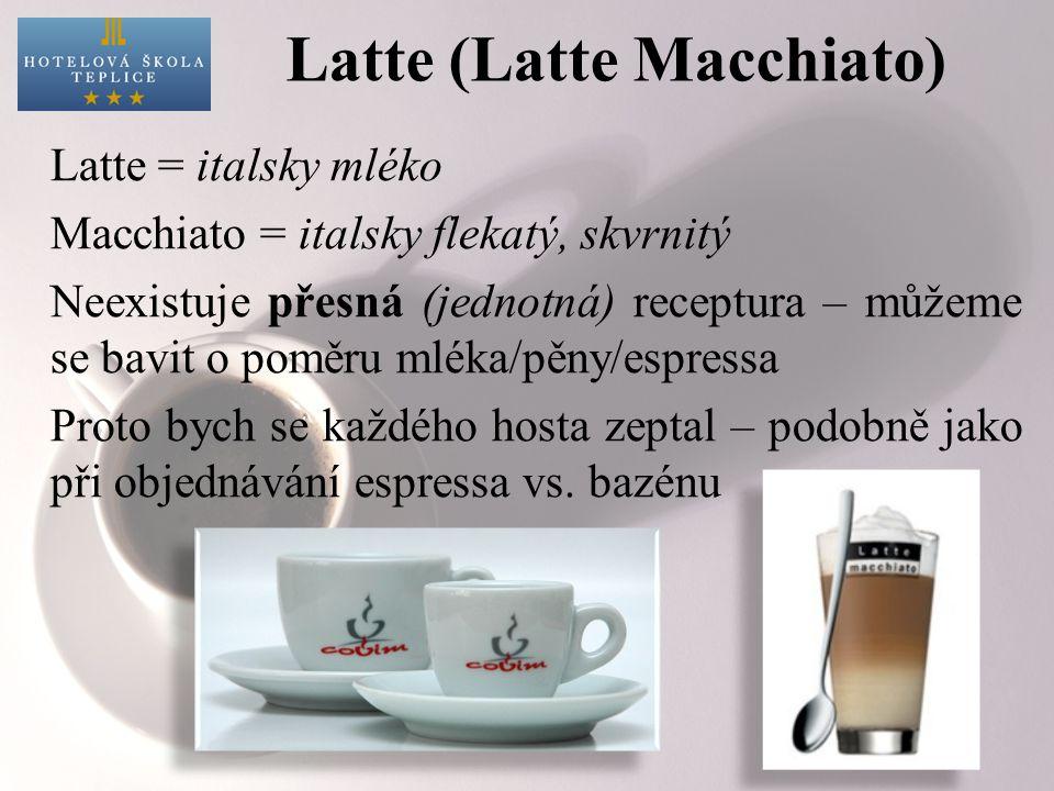Latte (Latte Macchiato) Latte = italsky mléko Macchiato = italsky flekatý, skvrnitý Neexistuje přesná (jednotná) receptura – můžeme se bavit o poměru mléka/pěny/espressa Proto bych se každého hosta zeptal – podobně jako při objednávání espressa vs.