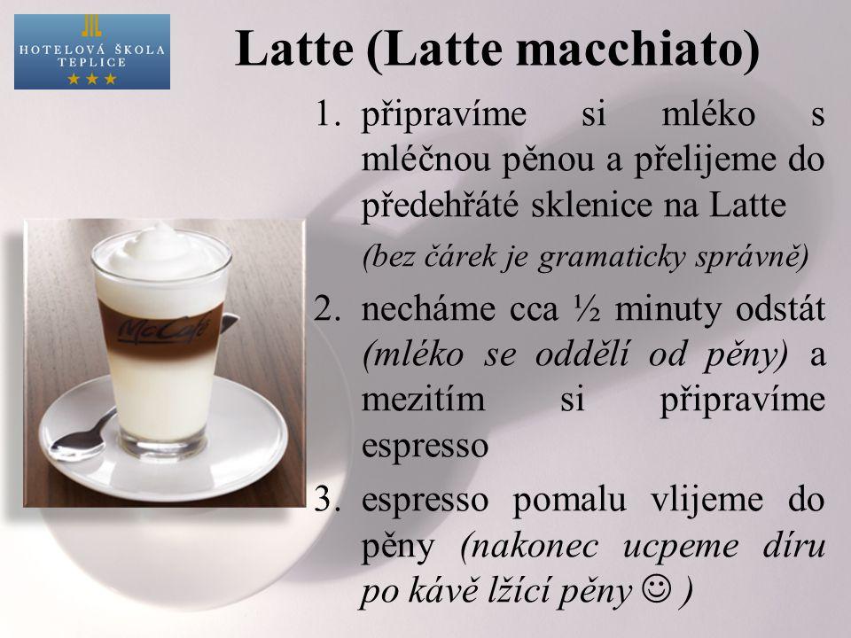 Latte (Latte macchiato) 1.připravíme si mléko s mléčnou pěnou a přelijeme do předehřáté sklenice na Latte (bez čárek je gramaticky správně) 2.necháme cca ½ minuty odstát (mléko se oddělí od pěny) a mezitím si připravíme espresso 3.espresso pomalu vlijeme do pěny (nakonec ucpeme díru po kávě lžící pěny )