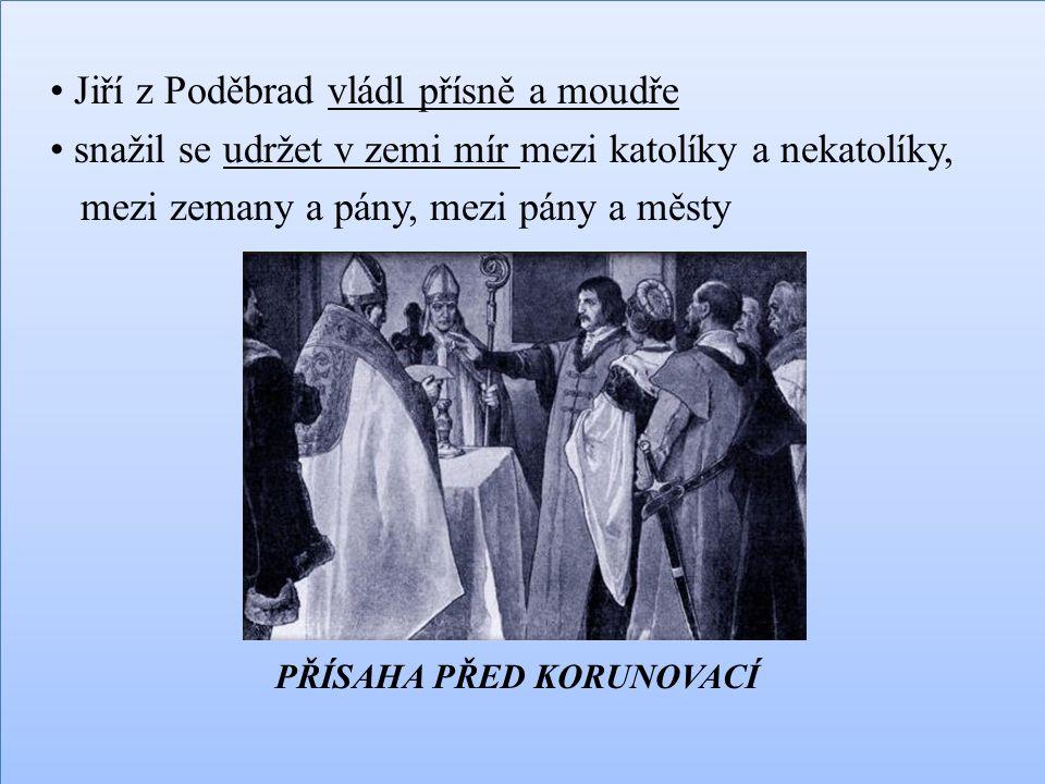 Jiří z Poděbrad vládl přísně a moudře snažil se udržet v zemi mír mezi katolíky a nekatolíky, mezi zemany a pány, mezi pány a městy PŘÍSAHA PŘED KORUN