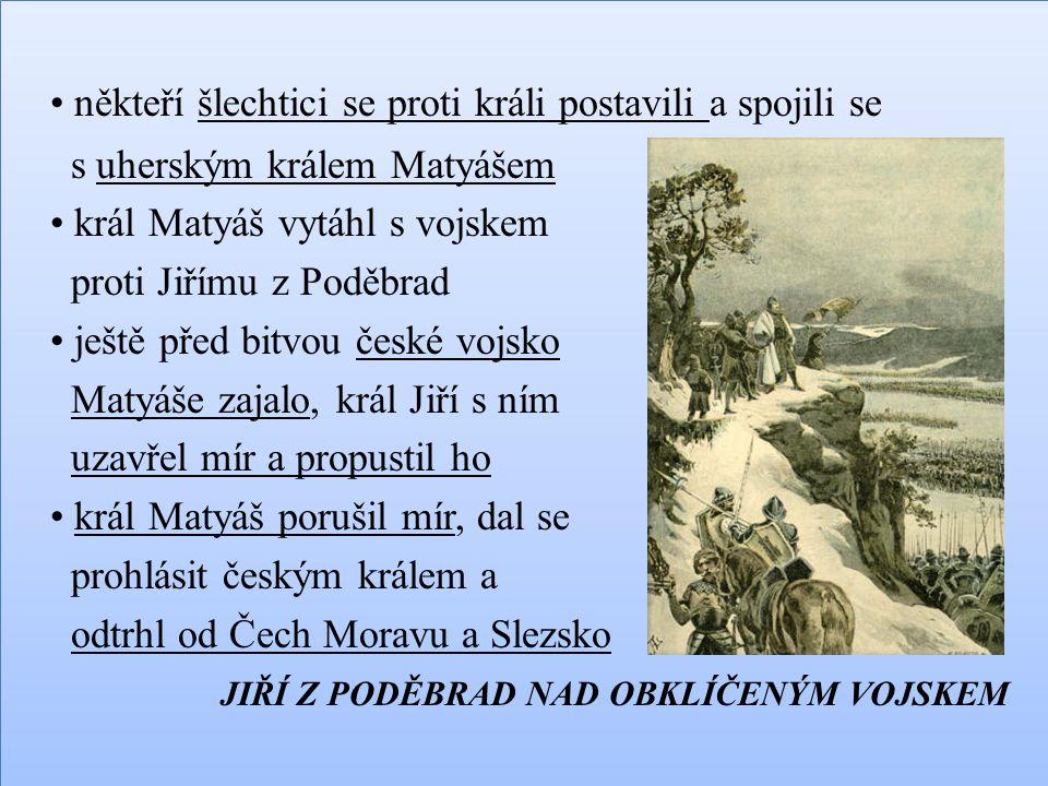 někteří šlechtici se proti králi postavili a spojili se s uherským králem Matyášem král Matyáš vytáhl s vojskem proti Jiřímu z Poděbrad ještě před bit