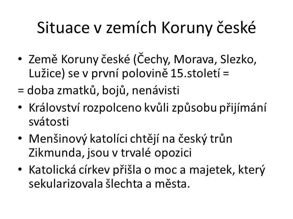 Situace v zemích Koruny české Země Koruny české (Čechy, Morava, Slezko, Lužice) se v první polovině 15.století = = doba zmatků, bojů, nenávisti Králov