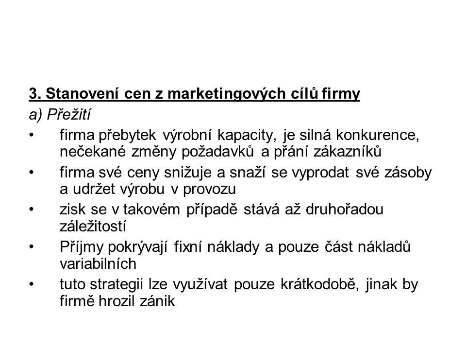 3. Stanovení cen z marketingových cílů firmy a) Přežití firma přebytek výrobní kapacity, je silná konkurence, nečekané změny požadavků a přání zákazní