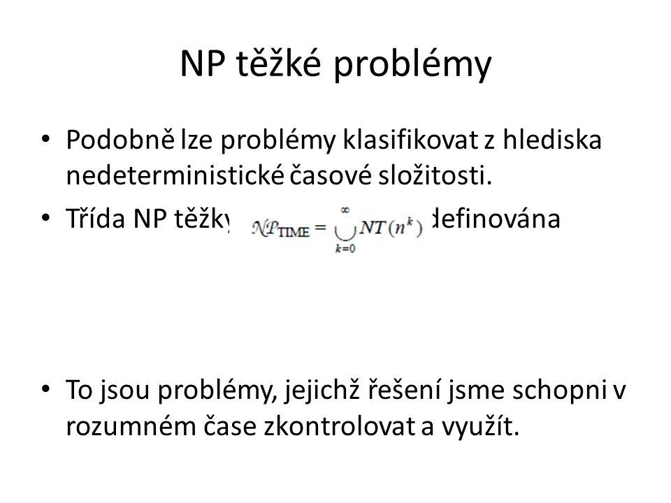 NP těžké problémy Podobně lze problémy klasifikovat z hlediska nedeterministické časové složitosti. Třída NP těžkých problémů je definována To jsou pr