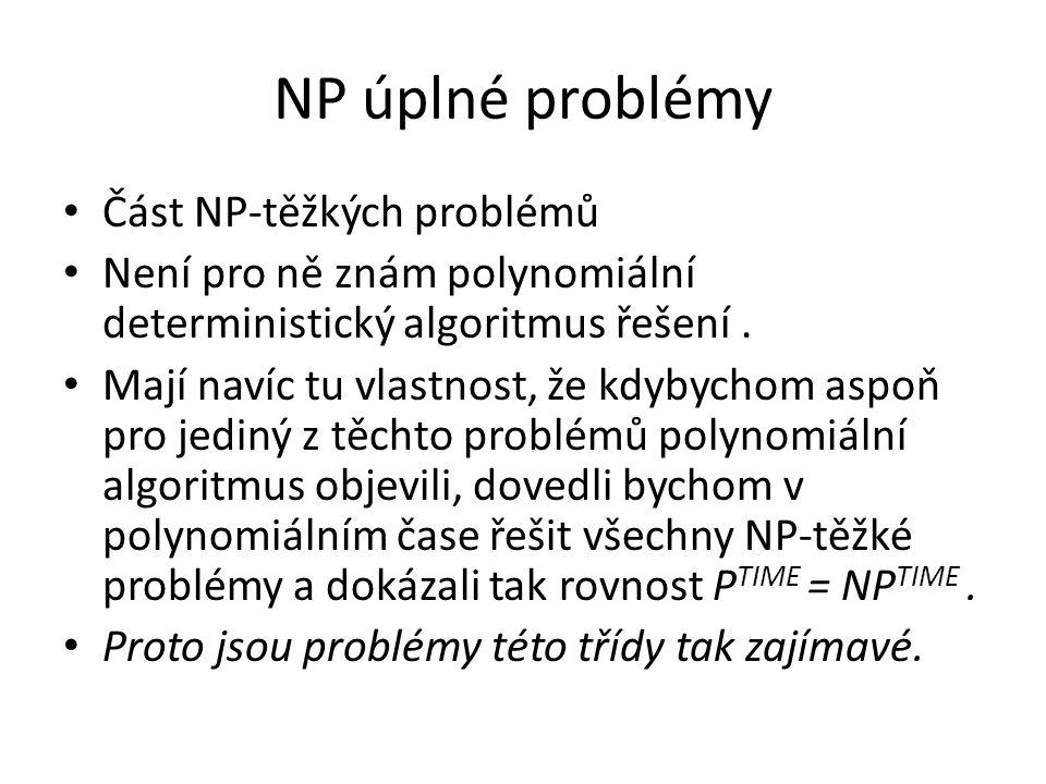NP úplné problémy Část NP-těžkých problémů Není pro ně znám polynomiální deterministický algoritmus řešení. Mají navíc tu vlastnost, že kdybychom aspo