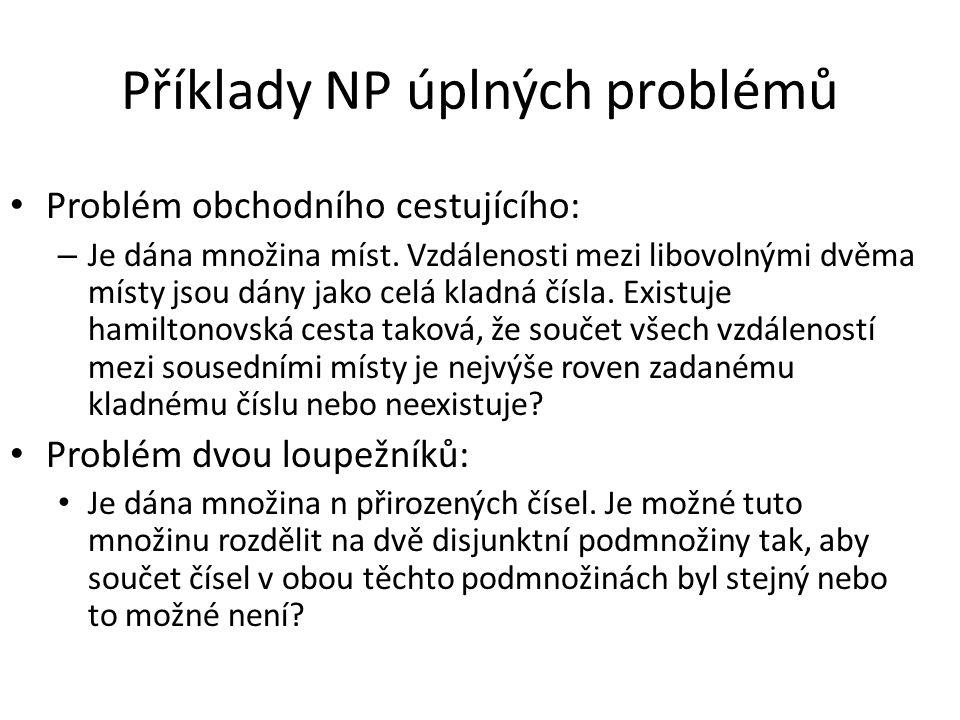 Příklady NP úplných problémů Problém obchodního cestujícího: – Je dána množina míst. Vzdálenosti mezi libovolnými dvěma místy jsou dány jako celá klad