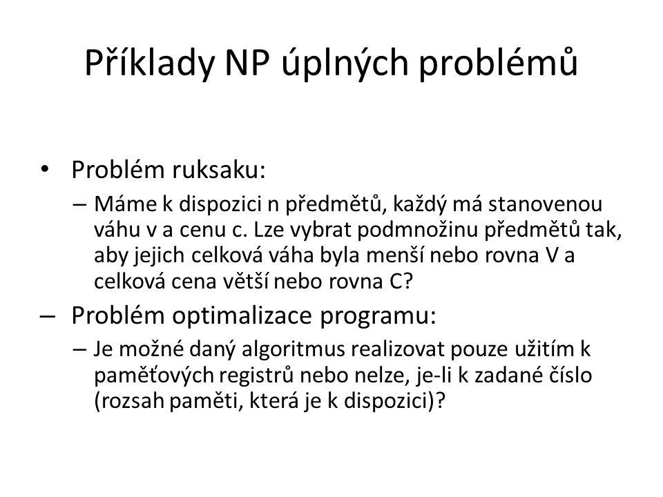 Příklady NP úplných problémů Problém ruksaku: – Máme k dispozici n předmětů, každý má stanovenou váhu v a cenu c. Lze vybrat podmnožinu předmětů tak,