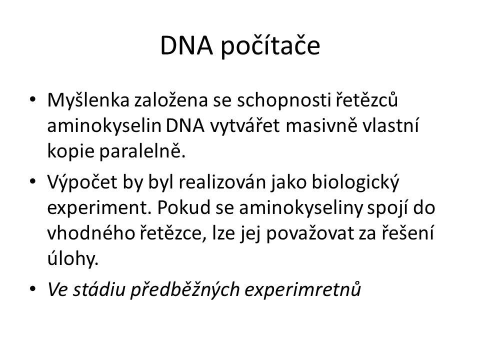 DNA počítače Myšlenka založena se schopnosti řetězců aminokyselin DNA vytvářet masivně vlastní kopie paralelně. Výpočet by byl realizován jako biologi