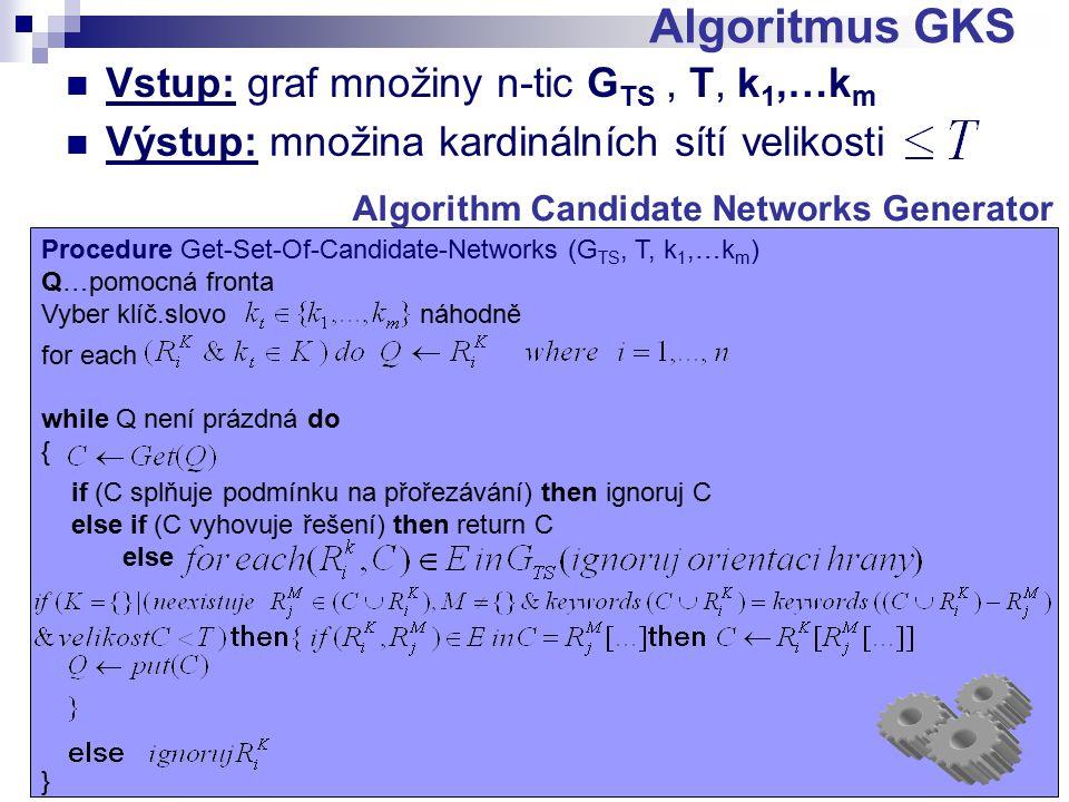 Vstup: graf množiny n-tic G TS, T, k 1,…k m Algoritmus GKS V ý s t u p : m n o ž i n a k a n d i d á t n í c h s í t í v e l i k o s t i Výstup: množina kardinálních sítí velikosti Procedure Get-Set-Of-Candidate-Networks (G TS, T, k 1,…k m ) Q…pomocná fronta Vyber klíč.slovo náhodně for each while Q není prázdná do { if (C splňuje podmínku na přořezávání) then ignoruj C else if (C vyhovuje řešení) then return C else } Algorithm Candidate Networks Generator
