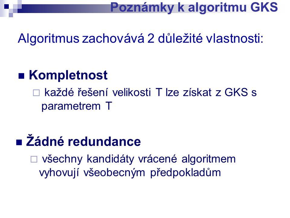Algoritmus zachovává 2 důležité vlastnosti: Kompletnost  každé řešení velikosti T lze získat z GKS s parametrem T Poznámky k algoritmu GKS Žádné redundance  všechny kandidáty vrácené algoritmem vyhovují všeobecným předpokladům