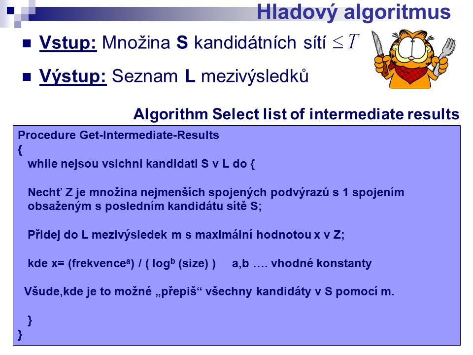 Hladový algoritmus Vstup: Množina S kandidátních sítí Výstup: Seznam L mezivýsledků Algorithm Select list of intermediate results Procedure Get-Intermediate-Results { while nejsou vsichni kandidati S v L do { Nechť Z je množina nejmenších spojených podvýrazů s 1 spojením obsaženým s posledním kandidátu sítě S; Přidej do L mezivýsledek m s maximální hodnotou x v Z; kde x= (frekvence a ) / ( log b (size) ) a,b ….