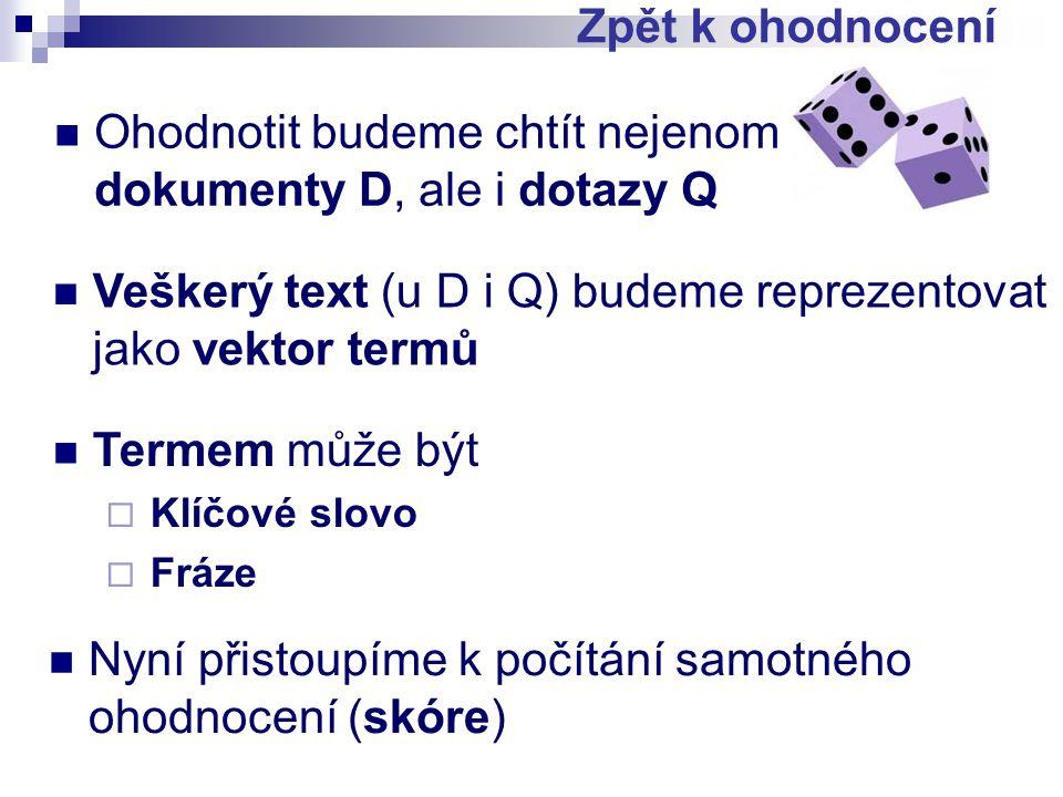 Ohodnotit budeme chtít nejenom dokumenty D, ale i dotazy Q Zpět k ohodnocení Veškerý text (u D i Q) budeme reprezentovat jako vektor termů Termem může být  Klíčové slovo  Fráze Nyní přistoupíme k počítání samotného ohodnocení (skóre)