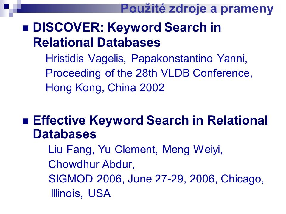 Použité zdroje a prameny DISCOVER: Keyword Search in Relational Databases Hristidis Vagelis, Papakonstantino Yanni, Proceeding of the 28th VLDB Conference, Hong Kong, China 2002 Effective Keyword Search in Relational Databases Liu Fang, Yu Clement, Meng Weiyi, Chowdhur Abdur, SIGMOD 2006, June 27-29, 2006, Chicago, Illinois, USA