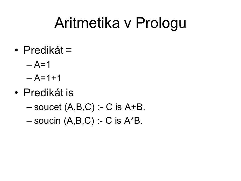 Aritmetika v Prologu Predikát = –A=1 –A=1+1 Predikát is –soucet (A,B,C) :- C is A+B. –soucin (A,B,C) :- C is A*B.
