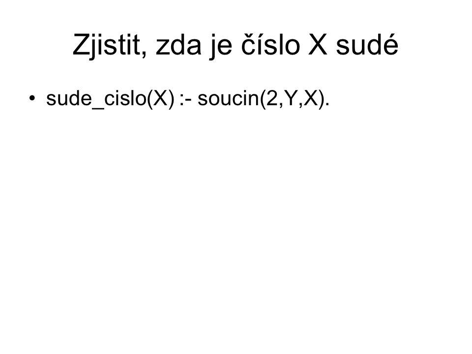 Zjistit, zda je číslo X sudé sude_cislo(X) :- soucin(2,Y,X).