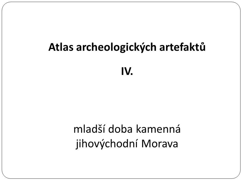 Atlas archeologických artefaktů IV. mladší doba kamenná jihovýchodní Morava