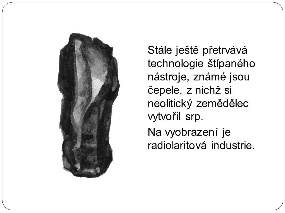 Stále ještě přetrvává technologie štípaného nástroje, známé jsou čepele, z nichž si neolitický zemědělec vytvořil srp. Na vyobrazení je radiolaritová