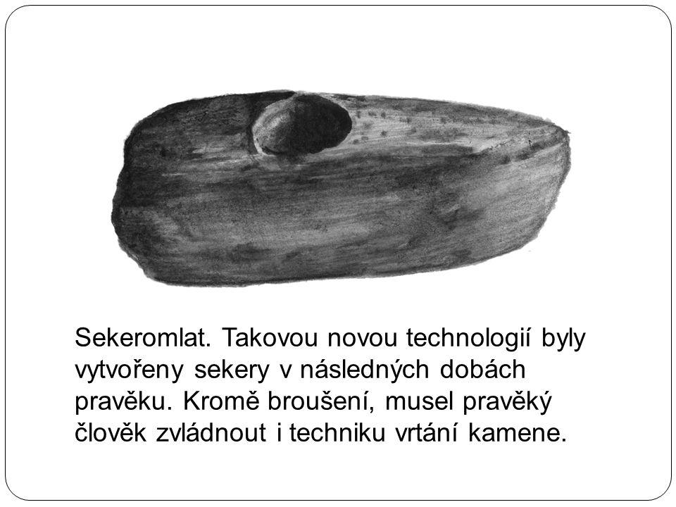 Sekeromlat. Takovou novou technologií byly vytvořeny sekery v následných dobách pravěku. Kromě broušení, musel pravěký člověk zvládnout i techniku vrt