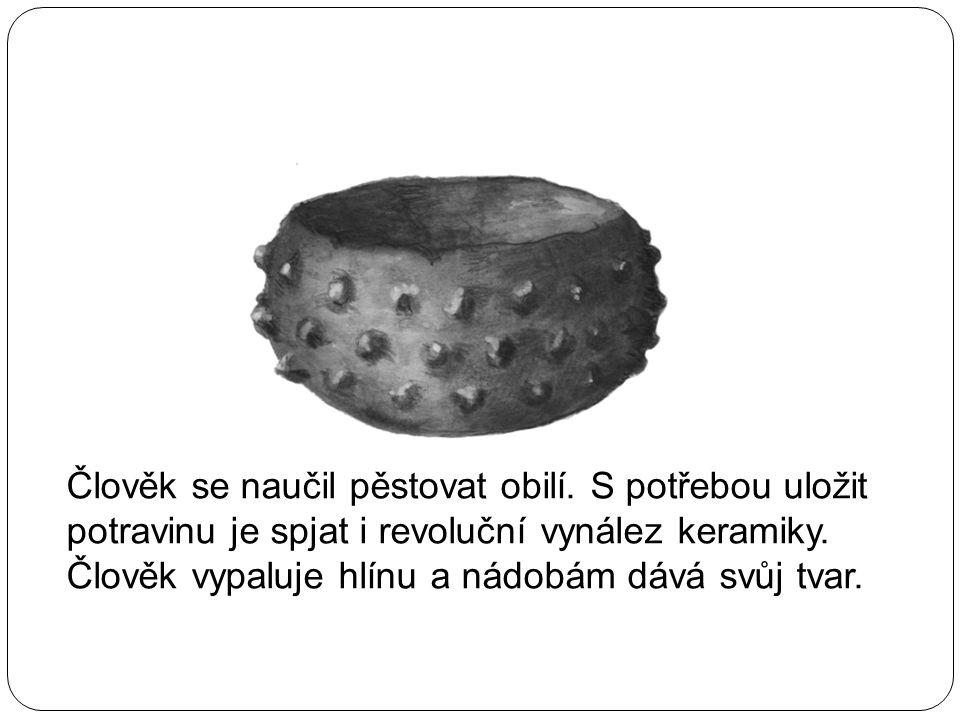 Člověk se naučil pěstovat obilí. S potřebou uložit potravinu je spjat i revoluční vynález keramiky. Člověk vypaluje hlínu a nádobám dává svůj tvar.