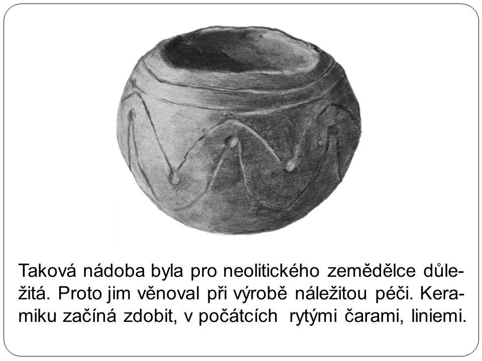 Taková nádoba byla pro neolitického zemědělce důle- žitá. Proto jim věnoval při výrobě náležitou péči. Kera- miku začíná zdobit, v počátcích rytými ča