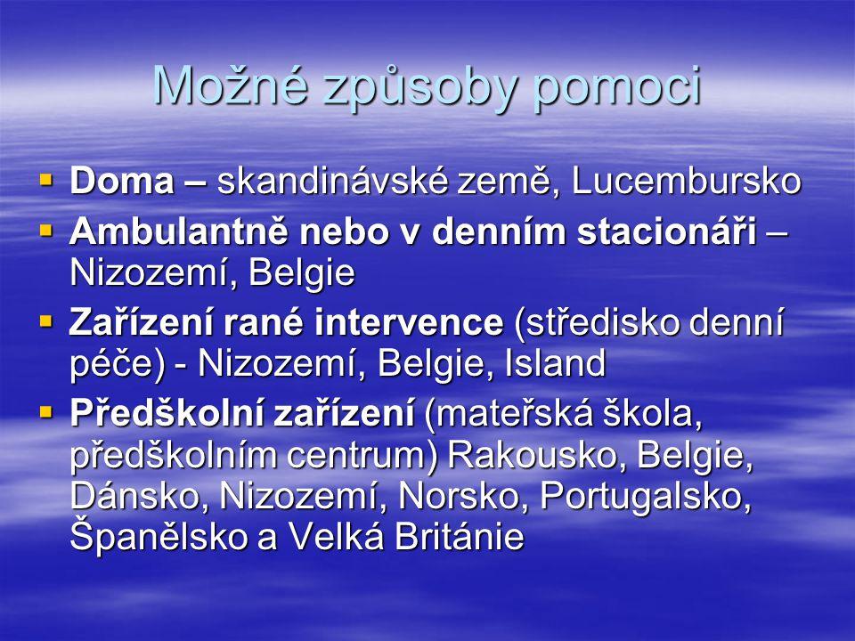 Možné způsoby pomoci  Doma – skandinávské země, Lucembursko  Ambulantně nebo v denním stacionáři – Nizozemí, Belgie  Zařízení rané intervence (středisko denní péče) - Nizozemí, Belgie, Island  Předškolní zařízení (mateřská škola, předškolním centrum) Rakousko, Belgie, Dánsko, Nizozemí, Norsko, Portugalsko, Španělsko a Velká Británie