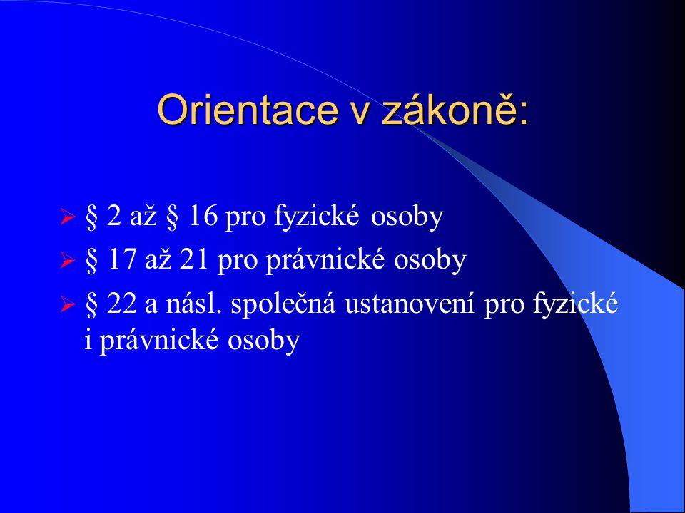 Orientace v zákoně:  § 2 až § 16 pro fyzické osoby  § 17 až 21 pro právnické osoby  § 22 a násl. společná ustanovení pro fyzické i právnické osoby