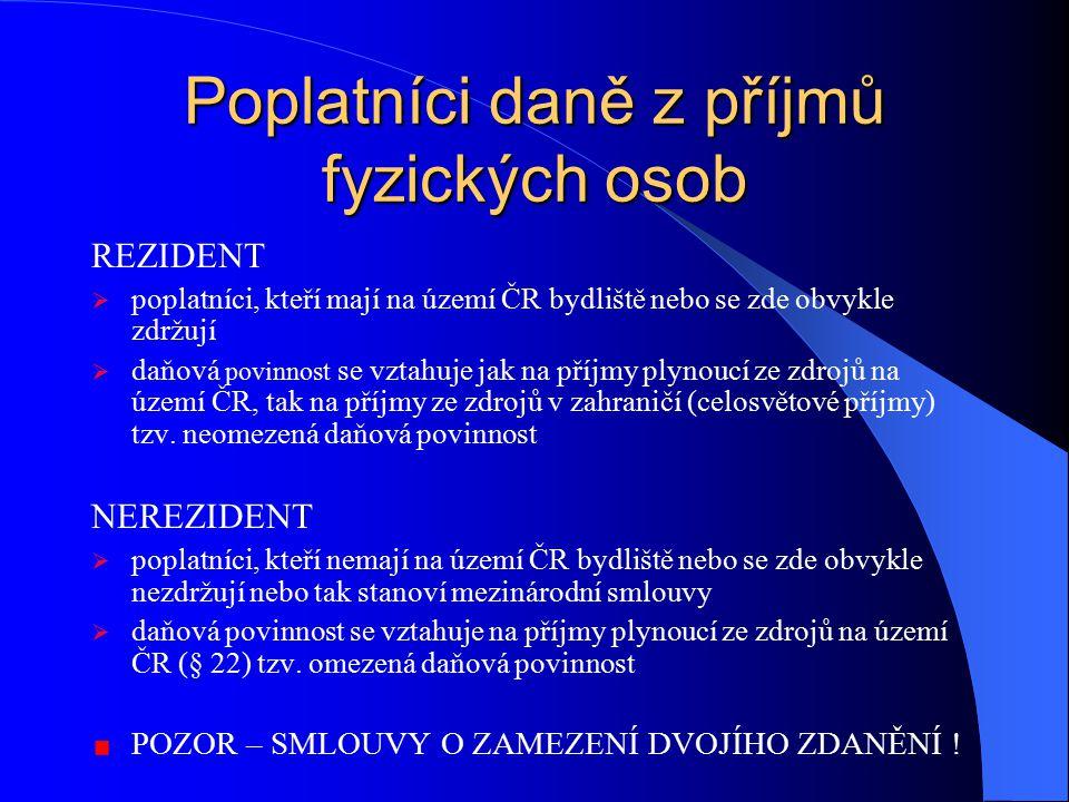 Poplatníci daně z příjmů fyzických osob REZIDENT  poplatníci, kteří mají na území ČR bydliště nebo se zde obvykle zdržují  daňová povinnost se vztahuje jak na příjmy plynoucí ze zdrojů na území ČR, tak na příjmy ze zdrojů v zahraničí (celosvětové příjmy) tzv.
