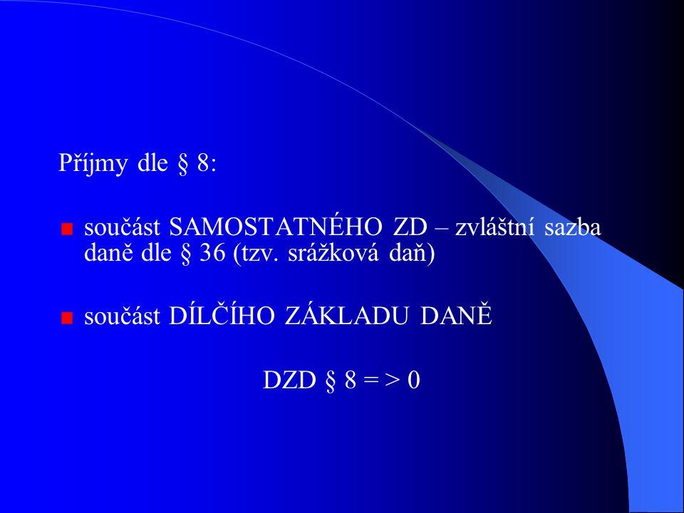 Příjmy dle § 8: součást SAMOSTATNÉHO ZD – zvláštní sazba daně dle § 36 (tzv. srážková daň) součást DÍLČÍHO ZÁKLADU DANĚ DZD § 8 = > 0
