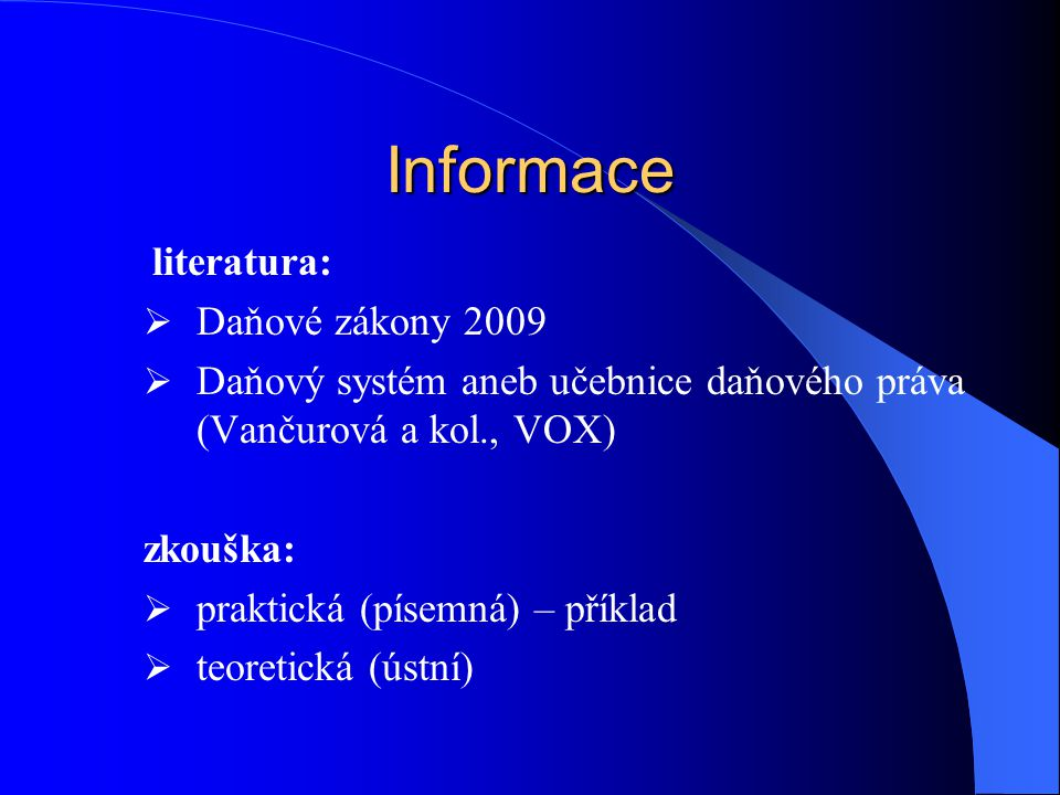 Informace literatura:  Daňové zákony 2009  Daňový systém aneb učebnice daňového práva (Vančurová a kol., VOX) zkouška:  praktická (písemná) – příklad  teoretická (ústní)