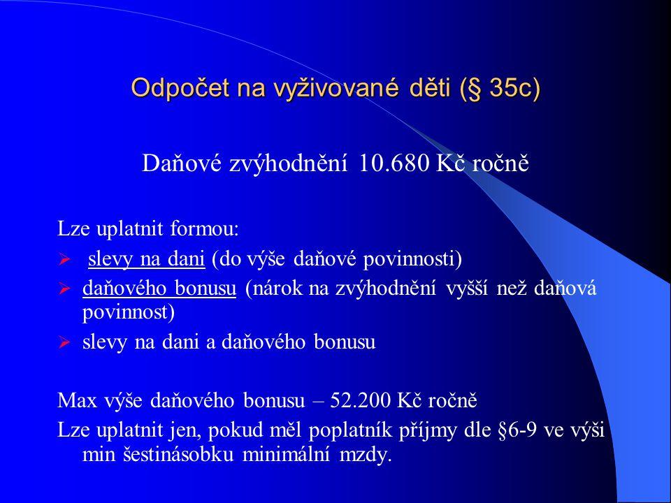 Odpočet na vyživované děti (§ 35c) Daňové zvýhodnění 10.680 Kč ročně Lze uplatnit formou:  slevy na dani (do výše daňové povinnosti)  daňového bonusu (nárok na zvýhodnění vyšší než daňová povinnost)  slevy na dani a daňového bonusu Max výše daňového bonusu – 52.200 Kč ročně Lze uplatnit jen, pokud měl poplatník příjmy dle §6-9 ve výši min šestinásobku minimální mzdy.