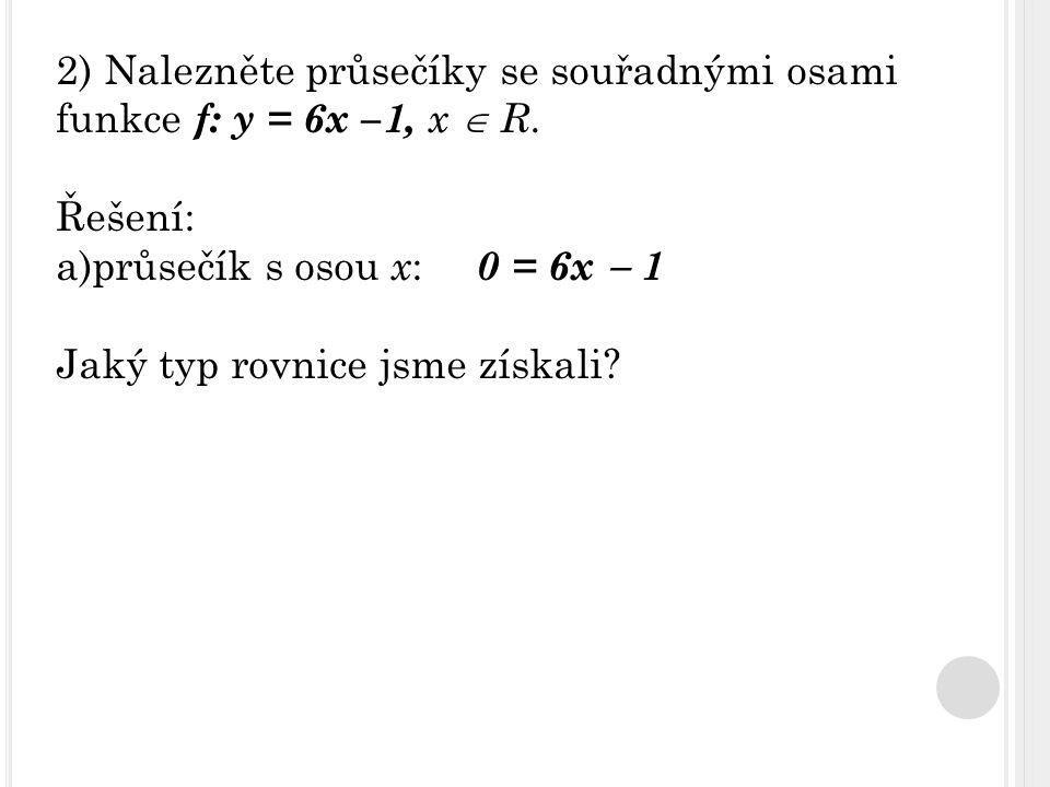 Řešení: a)průsečík s osou x : 0 = 6x  1 Jaký typ rovnice jsme získali?