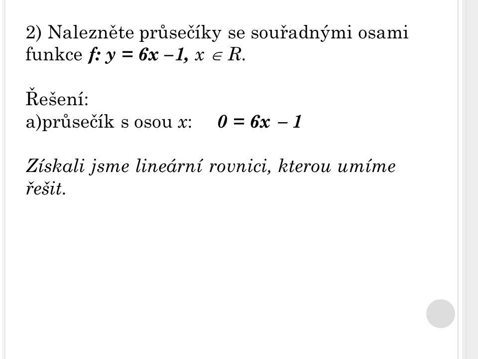 2) Nalezněte průsečíky se souřadnými osami funkce f: y = 6x –1, x  R. Řešení: a)průsečík s osou x : 0 = 6x  1 Získali jsme lineární rovnici, kterou