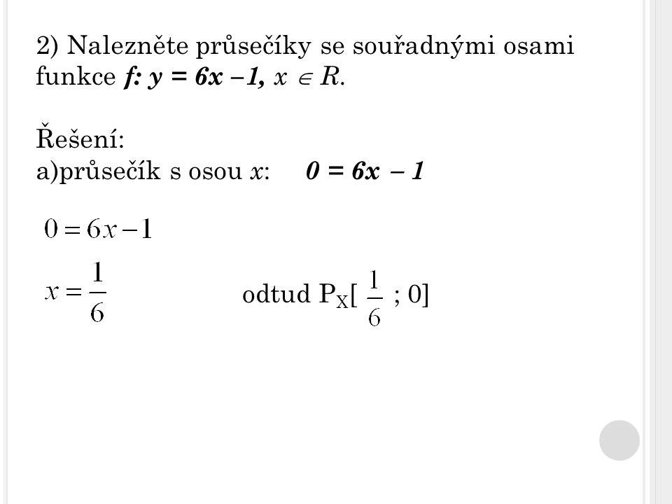 2) Nalezněte průsečíky se souřadnými osami funkce f: y = 6x –1, x  R. Řešení: a)průsečík s osou x : 0 = 6x  1 odtud P X [ ; 0]