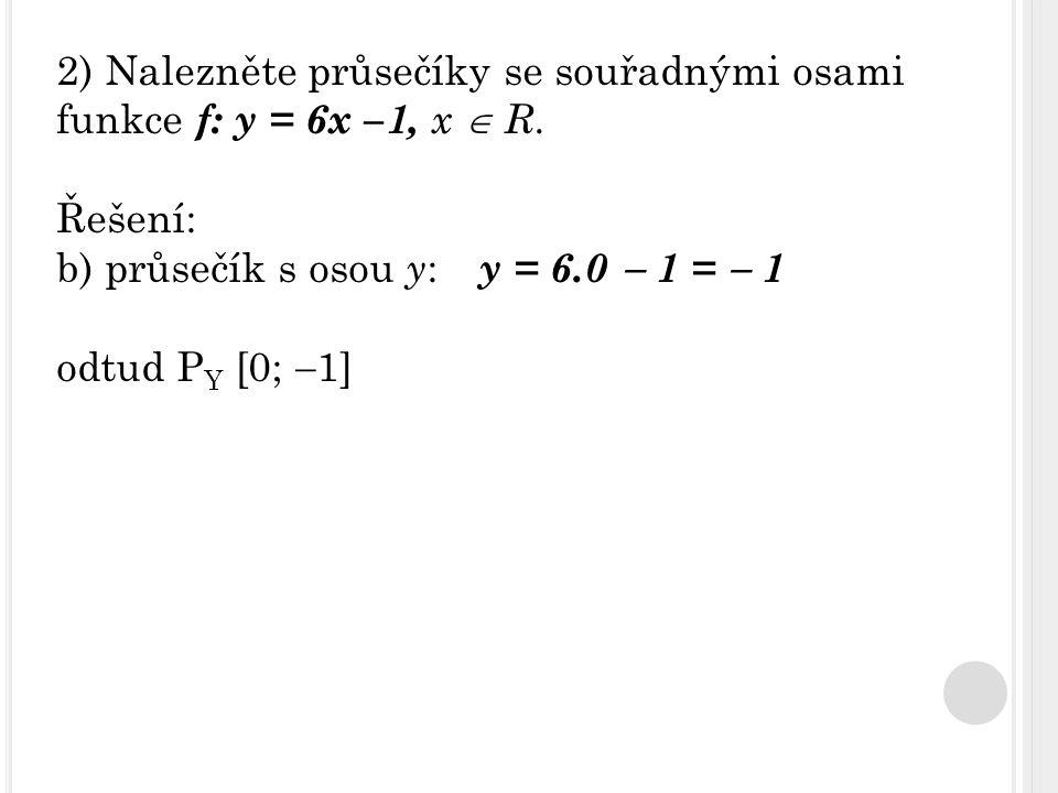 2) Nalezněte průsečíky se souřadnými osami funkce f: y = 6x –1, x  R. Řešení: b) průsečík s osou y : y = 6.0  1 =  1 odtud P Y [0;  1]