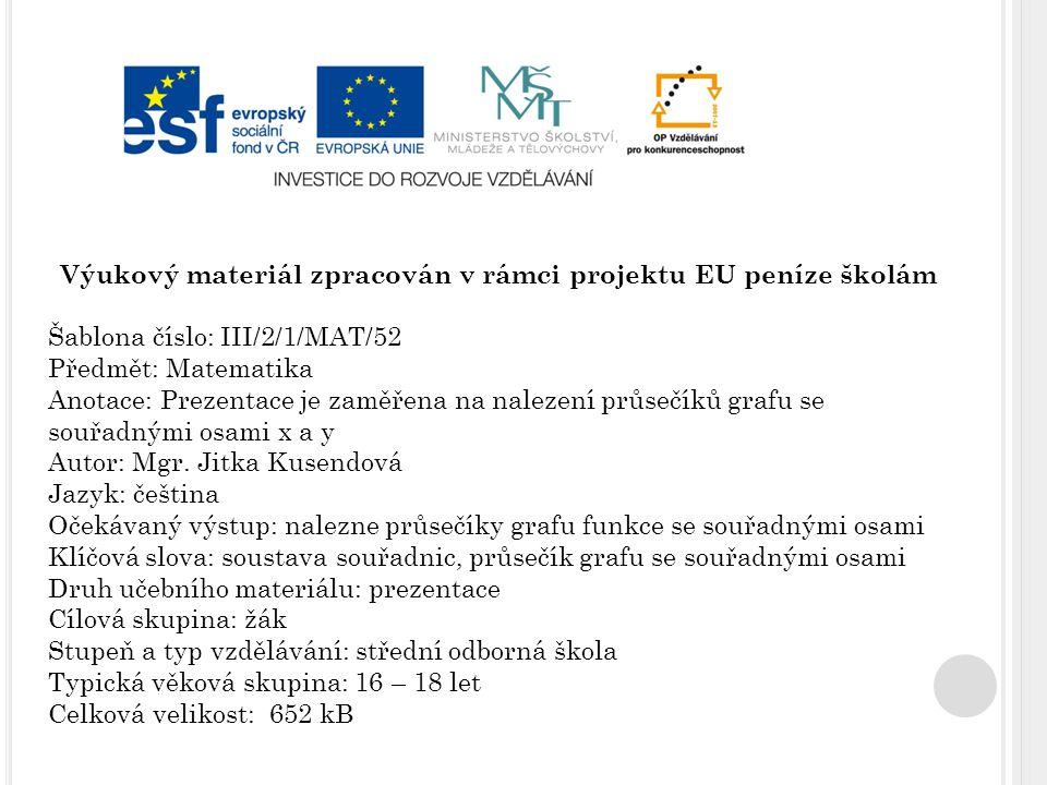 Výukový materiál zpracován v rámci projektu EU peníze školám Šablona číslo: III/2/1/MAT/52 Předmět: Matematika Anotace: Prezentace je zaměřena na nalezení průsečíků grafu se souřadnými osami x a y Autor: Mgr.