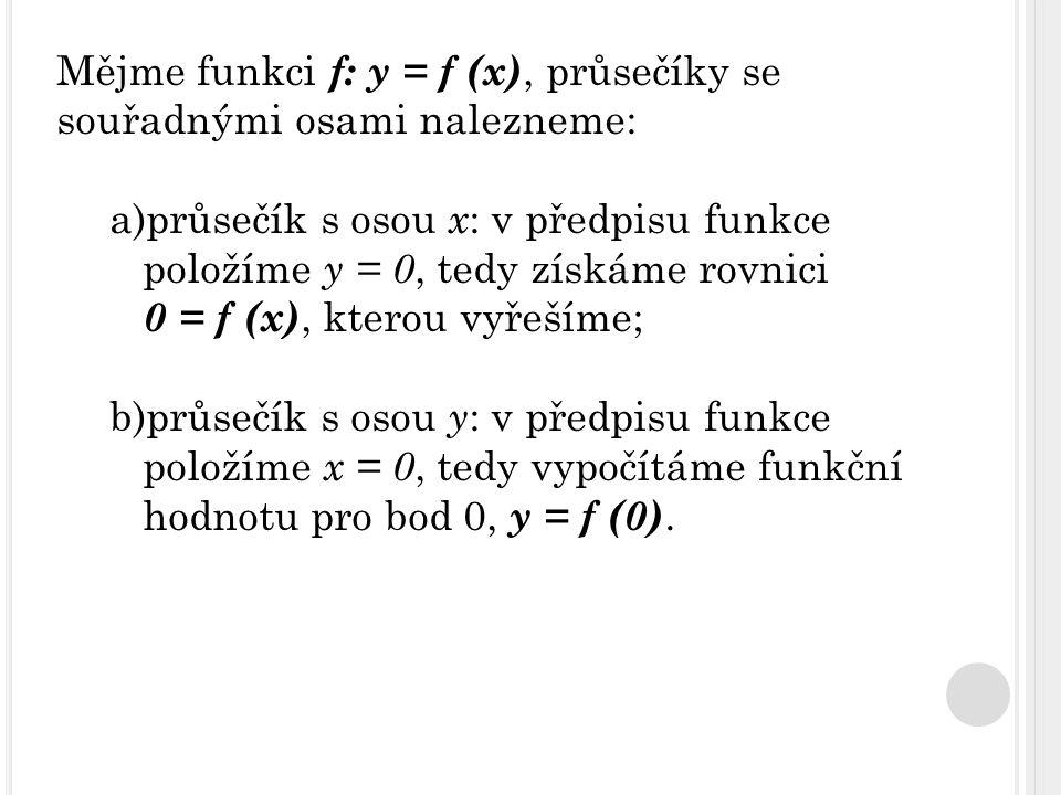 Mějme funkci f: y = f (x), průsečíky se souřadnými osami nalezneme: a)průsečík s osou x : v předpisu funkce položíme y = 0, tedy získáme rovnici 0 = f (x), kterou vyřešíme; b)průsečík s osou y : v předpisu funkce položíme x = 0, tedy vypočítáme funkční hodnotu pro bod 0, y = f (0).